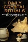 Daily Crystal Rituals: Healing Practices For Your Love, Wealth, Career, & Home: Money Rituals Cover Image