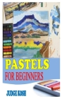 Pastels for Beginners: The Absolute Beginner Guide to Painting in Pastel Cover Image