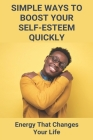Simple Ways To Boost Your Self-Esteem Quickly: Energy That Changes Your Life: Acceptance And Commitment Therapy Exercises Cover Image
