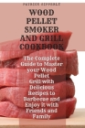 Wood Pellet Smoker & Grill Cookbook: The Complete Guide to Master your Wood Pellet Grill with Delicious Recipes to Barbecue and Enjoy it with Friends Cover Image