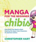 Manga for the Beginner Chibis: Everything You Need to Start Drawing the Super-Cute Characters of Japanese Comics Cover Image