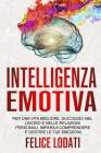 Intelligenza Emotiva: Per una Vita migliore, Successo nel Lavoro e nelle Relazioni Personali. Impara a Comprendere e Gestire le tue Emozioni Cover Image