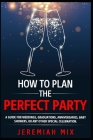 How To Plan The Perfect Party: A Guide For Weddings, Graduations, Anniversaries, Baby Showers, Or Any Other Special Celebration Cover Image