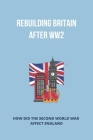 Rebuilding Britain After Ww2: How Did The Second World War Affect England: Rebuilding Britain After Ww2 Cover Image
