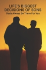 Life's Biggest Decisions Of Sons: Dads Always Be There For You: Dad'S Advices Cover Image