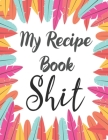 My Recipe Book Shit: My Recipes Keeper: Journal to Write In Recipe Cards and Cooking Gifts, chic Food Cookbook Design, Document all Your Sp Cover Image