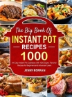 The Big Book of Instant Pot Recipes: An Easy Instant Pot Cookbook with 1000 Super, Flavorful Recipes for Beginners and Advanced Users Cover Image
