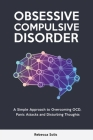 Obsessive Compulsive Disorder: A Simple Approach to Overcoming OCD, Panic Attacks and Disturbing Thoughts Cover Image