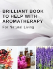 Brilliant Book To Help With Aromatherapy For Natural Living: Keep Track Of Your Favorite Recipes, The Test Blends You Try, Your Inventory, and More - Cover Image