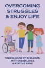 Overcoming Struggles & Enjoy Life: Taking Care Of Children With Disabilities & Staying Sane: Caring For Children With Disabilities Cover Image