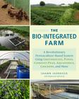 The Bio-Integrated Farm: A Revolutionary Permaculture-Based System Using Greenhouses, Ponds, Compost Piles, Aquaponics, Chickens, and More Cover Image
