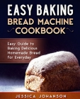 Easy Baking: Bread Machine Cookbook. Easy Guide to Baking Delicious Homemade Bread for Everyday Cover Image