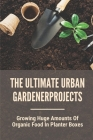 The Ultimate Urban Gardener: Growing Huge Amounts Of Organic Food In Planter Boxes: Grow A Garden Cover Image