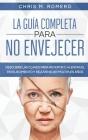 La Guía Completa para No Envejecer: Descubre las Claves para Revertir o Alentar el Envejecimiento y Rejuvenecer Múltiples Años Cover Image