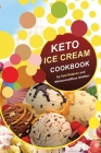 Keto Ice Cream Cookbook: Homemade Ice cream Recipe book (Healthy Ice Cream Cookbook, Keto Dessert Book, Healthy Low Carb Treats for Ketogenic) Cover Image