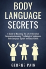 Body Language Secrets: A Guide to Mastering the Art of Nonverbal Communication using Psychological Techniques, Body Language Signals and Soci Cover Image