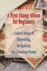 A First Stamp Album for Beginners: Guide to Basics of Discovering, Recognizing and Collecting Stamps: Collecting Stamp for The Beginner Cover Image