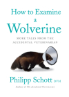 How to Examine a Wolverine: More Tales from the Accidental Veterinarian Cover Image