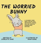 The Worried Bunny: A Children's Book About Dealing With Uncertainty, Keeping Zen, and Handling Overwhelming Emotions Cover Image
