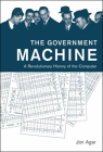 The Government Machine: A Revolutionary History of the Computer (History of Computing) Cover Image