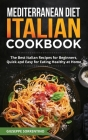 Mediterranean Diet Italian Cookbook: The Best Italian Recipes for Beginners, Quick and Easy for Eating Healthy at Home Cover Image