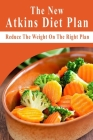 The New Atkins Diet Plan: Reduce The Weight On The Right Plan: Atkins Diet Products Cover Image