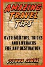 Amazing Travel Tips: Over 600 Tips, Tricks, and Lifehacks for any Destination Cover Image