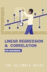 Linear Regression & Correlation For Beginners: The Ultimate Guide: Linear Regression Book Cover Image