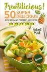 Fruitilicious! 50 Super Delicious Avocado and Pineapple Recipes: Full Color Edition Cover Image