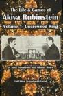 The Life & Games of Akiva Rubinstein: Volume 1: Uncrowned King Cover Image
