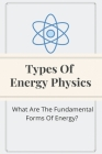 Types Of Energy Physics: What Are The Fundamental Forms Of Energy?: What Are The Fundamental Forms Of Energy? Cover Image