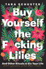 Buy Yourself the F*cking Lilies: And Other Rituals to Fix Your Life, from Someone Who's Been There Cover Image