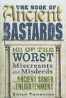 The Book of Ancient Bastards: 101 of the Worst Miscreants and Misdeeds from Ancient Sumer to the Enlightenment Cover Image