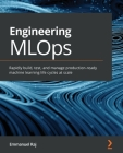 Engineering MLOps: Rapidly build, test, and manage production-ready machine learning life cycles at scale Cover Image