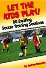 Let the Kids Play: 80 Exciting Soccer Training Sessions Cover Image