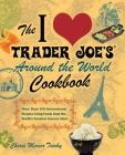 The I Love Trader Joe's Around the World Cookbook: More Than 140 International Recipes Using Foods from the World's Greatest Grocery Store Cover Image