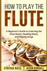How to Play the Flute: A Beginner's Guide to Learning the Flute Basics, Reading Music, and Playing Songs Cover Image