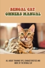 Bengal Cat Owners Manual: All About Training Tips, Characteristics And More Of The Bengal Cat: History Of The Bengal Cats Cover Image