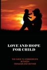 Love And Hope For Child: The Guide To Communicate Between Teenager And Mother: Relationship Of Love And Hope Cover Image