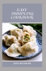 Easy Dumpling Cookbook: The Essential Guide And Delicious Asian Dumpling And Pot Sticker Recipes For Beginners Cover Image