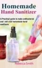 Homemade Hand Sanitizer: A Practical guide to make anti-bacterial and anti-viral homemade hand sanitizers Cover Image