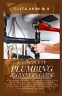 The Complete Plumbing Beginners Guide: A Beginner's Manual on Professional Fixtures of Pipes Installed in a Building for the Distribution and Use of P Cover Image