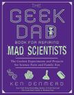 The Geek Dad Book for Aspiring Mad Scientists: The Coolest Experiments and Projects for Science Fairs and Family Fun Cover Image
