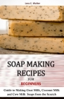 Soap Making Recipes for Beginners: Guide to Making Goat Milk, Coconut Milk and Cow Milk Soaps from the Scratch Cover Image