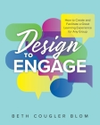 Design to Engage: How to Create and Facilitate a Great Learning Experience for Any Group Cover Image