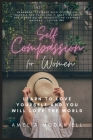 Self Compassion For Women: Learn To Love Yourself, And You Will Love The World Cover Image