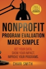 Nonprofit Program Evaluation Made Simple: Get your Data. Show your Impact. Improve your Programs. Cover Image