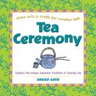 Tea Ceremony: Explore the Unique Japanese Tradition of Sharing Tea (Asian Arts and Crafts for Creative Kids) Cover Image