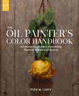 Oil Painter's Color Handbook: A Contemporary Guide to Color Mixing, Pigments, Palettes, and Harmony Cover Image