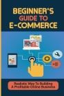 Beginner'S Guide To E-Commerce: Realistic Way To Building A Profitable Online Business: How To Make Money By Selling Online Cover Image